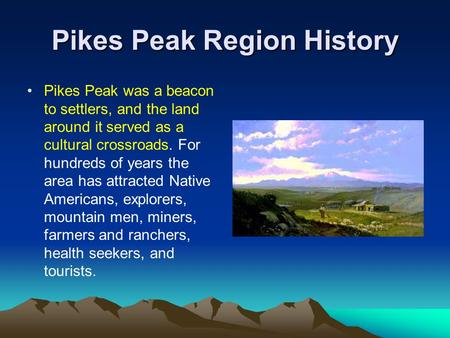Pikes Peak Region History Pikes Peak was a beacon to settlers, and the land around it served as a cultural crossroads. For hundreds of years the area has.