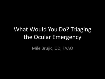 What Would You Do? Triaging the Ocular Emergency Mile Brujic, OD, FAAO.