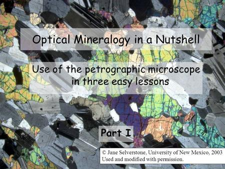 Optical Mineralogy in a Nutshell Use of the petrographic microscope in three easy lessons Part I © Jane Selverstone, University of New Mexico, 2003 Used.