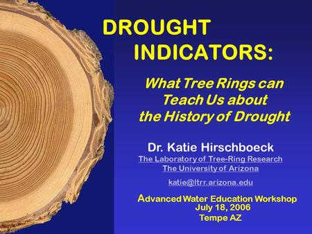 A dvanced Water Education Workshop July 18, 2006 Tempe AZ Dr. Katie Hirschboeck The Laboratory of Tree-Ring Research The University of Arizona The Laboratory.