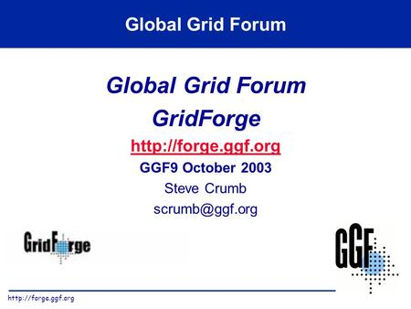 Global Grid Forum GridForge  GGF9 October 2003 Steve Crumb Global Grid Forum.