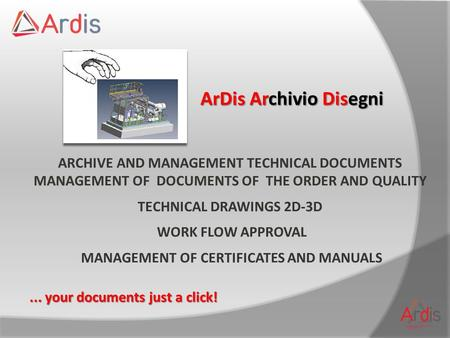 ArDis Archivio Disegni ARCHIVE AND MANAGEMENT TECHNICAL DOCUMENTS MANAGEMENT OF DOCUMENTS OF THE ORDER AND QUALITY TECHNICAL DRAWINGS 2D-3D WORK FLOW APPROVAL.