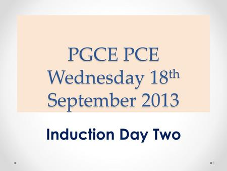 PGCE PCE Wednesday 18 th September 2013 Induction Day Two 1.