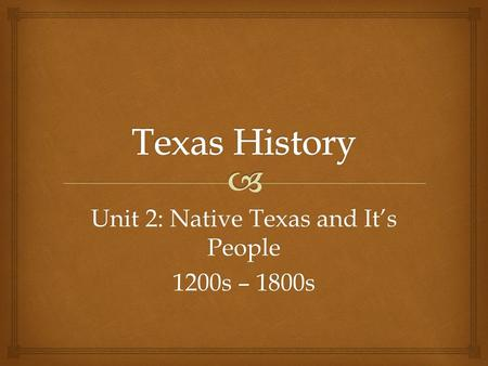 Unit 2: Native Texas and It's People 1200s – 1800s.
