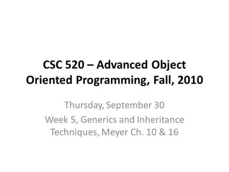 CSC 520 – Advanced Object Oriented Programming, Fall, 2010 Thursday, September 30 Week 5, Generics and Inheritance Techniques, Meyer Ch. 10 & 16.