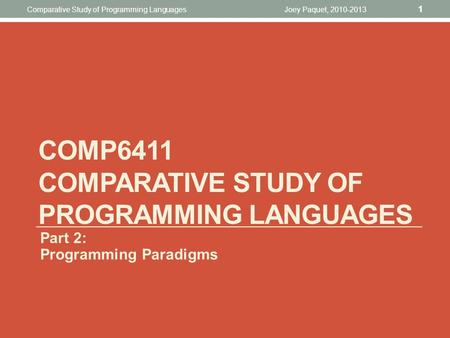 Joey Paquet, 2010-2013 1 Comparative Study <strong>of</strong> <strong>Programming</strong> Languages COMP6411 COMPARATIVE STUDY <strong>OF</strong> <strong>PROGRAMMING</strong> LANGUAGES Part 2: <strong>Programming</strong> Paradigms.