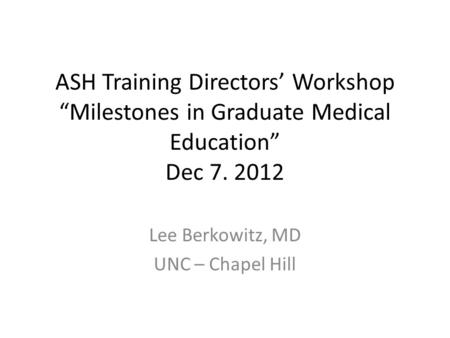 "ASH Training Directors' Workshop ""Milestones in Graduate Medical Education"" Dec 7. 2012 Lee Berkowitz, MD UNC – Chapel Hill."