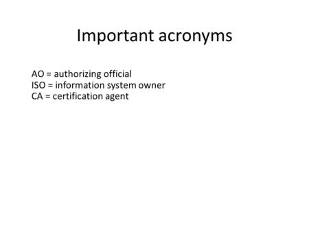 Important acronyms AO = authorizing official ISO = information system owner CA = certification agent.