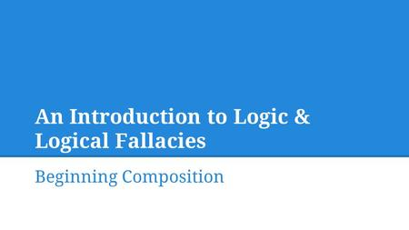 An Introduction to Logic & Logical Fallacies Beginning Composition.