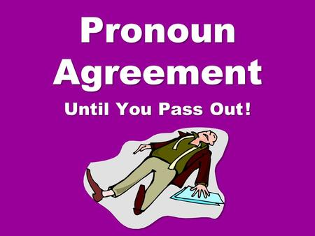 Pronoun Agreement Until You Pass Out ! Rule 1: Know the general rule governing pronoun agreement. A pronoun must agree with its antecedent. The antecedent.