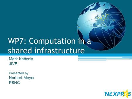 WP7: Computation in a shared infrastructure Mark Kettenis JIVE Presented by Norbert Meyer PSNC.
