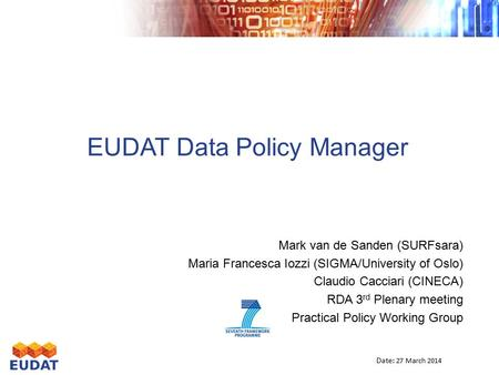 EUDAT Data Policy <strong>Manager</strong> Mark van de Sanden (SURFsara) Maria Francesca Iozzi (SIGMA/University of Oslo) Claudio Cacciari (CINECA) RDA 3 rd Plenary meeting.