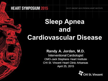 Sleep Apnea and Cardiovascular Disease Randy A. Jordan, M.D. Interventional Cardiologist CMO-Jack Stephens Heart Institute CHI St. Vincent Heart Clinic.
