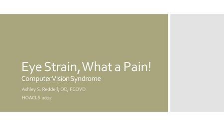 Eye Strain, What a Pain! Computer Vision Syndrome Ashley S. Reddell, OD, FCOVD HOACLS 2015.