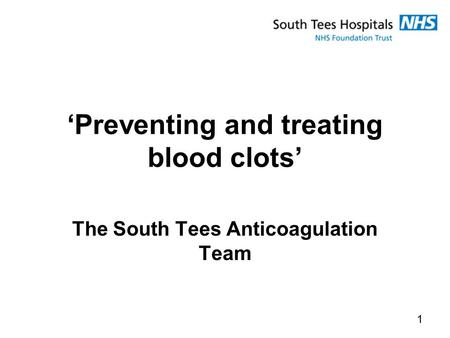 'Preventing and treating blood clots' The South Tees Anticoagulation Team 1.