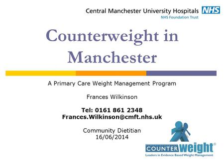 Counterweight in Manchester A Primary Care Weight Management Program Frances Wilkinson Tel: 0161 861 2348 Community Dietitian.