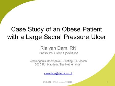 Case Study of an Obese Patient with a Large Sacral Pressure Ulcer Ria van Dam, RN Pressure Ulcer Specialist Verpleeghuis Boerhaave Stichting Sint Jacob.