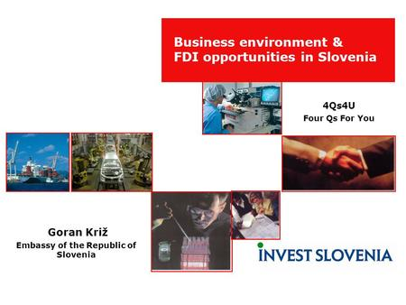 Business environment & FDI opportunities in Slovenia Goran Križ Embassy of the Republic of Slovenia 4Qs4U Four Qs For You.