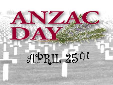APRIL 25 TH. ANZAC Cove 1915 Today The ANZACS were on the Gallipoli Peninsula for only 8 months. There is no town called Gallipoli. It is the name.