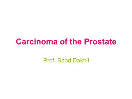 Carcinoma of the Prostate Prof. Saad Dakhil. Prostate Cancer Definition Relevance –Most common noncutaneous malignancy in men Incidence –Nearly 200,000.