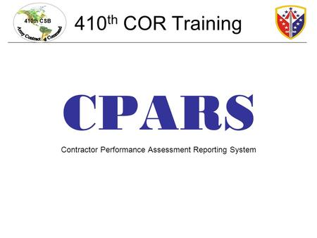 410th CSB 410 th COR Training CPARS Contractor Performance Assessment Reporting System.