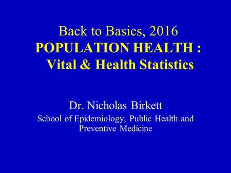 Back to Basics, 2016 POPULATION HEALTH : Vital & Health Statistics Dr. Nicholas Birkett School of Epidemiology, Public Health and Preventive Medicine.