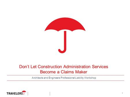 1 Don't Let Construction Administration Services Become a Claims Maker Architects and Engineers Professional Liability Workshop.