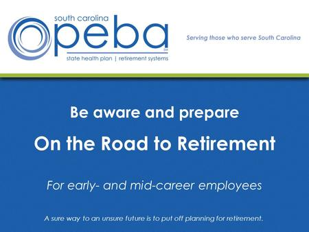 Be aware and prepare On the Road to Retirement For early- and mid-career employees A sure way to an unsure future is to put off planning for retirement.