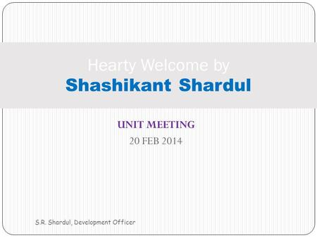 UNIT MEETING 20 FEB 2014 S.R. Shardul, Development Officer Hearty Welcome by Shashikant Shardul.