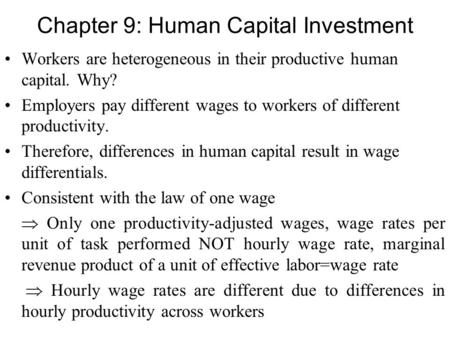 Chapter 9: Human Capital Investment Workers are heterogeneous in their productive human capital. Why? Employers pay different wages to workers of different.
