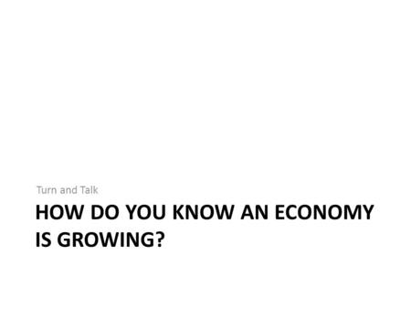HOW DO YOU KNOW AN ECONOMY IS GROWING? Turn and Talk.
