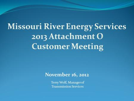 November 16, 2012 Terry Wolf, Manager of Transmission Services.
