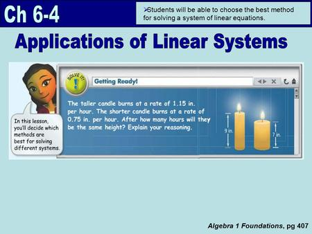 Algebra 1 Foundations, pg 407  Students will be able to choose the best method for solving a system of linear equations.