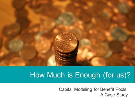 Capital Modeling for Benefit Pools: A Case Study How Much is Enough (for us)?