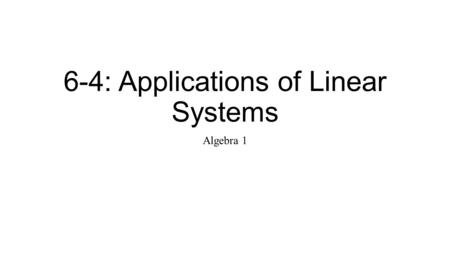 6-4: Applications of Linear Systems Algebra 1. Solving a System Graphing: When you want a __________ display of when you want to estimate the solution.