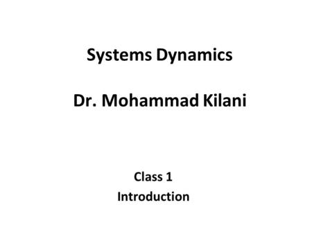 Systems Dynamics Dr. Mohammad Kilani Class 1 Introduction.