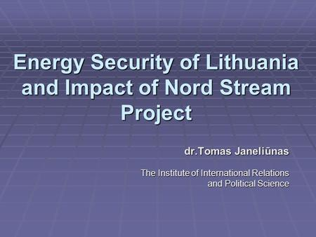 Energy Security of Lithuania and Impact of Nord Stream Project dr.Tomas Janeliūnas The Institute of International Relations and Political Science.