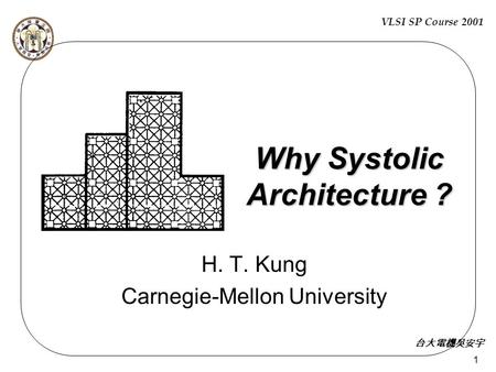 VLSI SP Course 2001 台大電機吳安宇 1 Why Systolic Architecture ? H. T. Kung Carnegie-Mellon University.