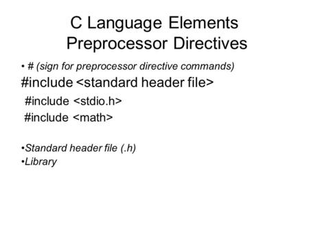 C Language Elements Preprocessor Directives # (sign for preprocessor directive commands) #include Standard header file (.h) Library.