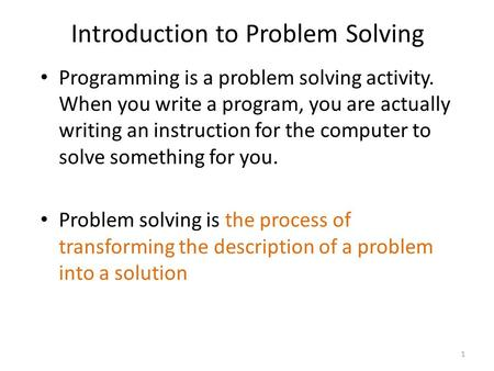 Introduction to Problem Solving Programming is a problem solving activity. When you write a program, you are actually writing an instruction for the computer.