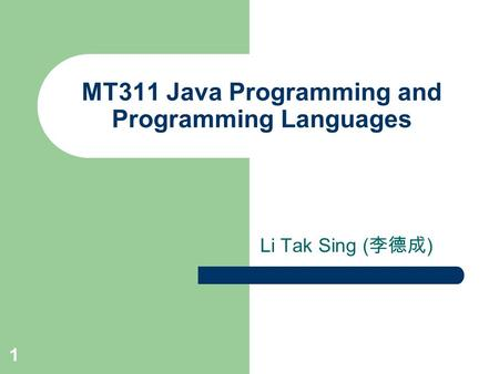 MT311 Java Programming and Programming Languages Li Tak Sing ( 李德成 ) 1.