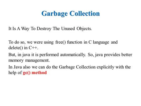 Garbage Collection It Is A Way To Destroy The Unused Objects. To do so, we were using free() function in C language and delete() in C++. But, in java it.