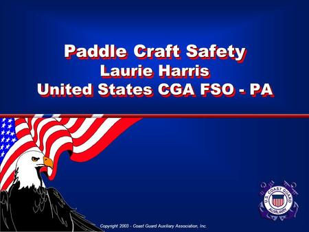 Copyright 2003 - Coast Guard Auxiliary Association, Inc. Paddle Craft Safety Laurie Harris United States CGA FSO - PA.
