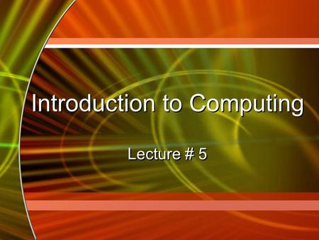 Introduction to Computing Lecture # 5 Introduction to Computing Lecture # 5.