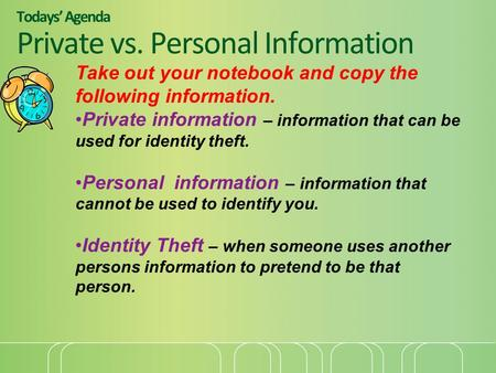 Todays' Agenda Private vs. Personal Information Take out your notebook and copy the following information. Private information – information that can be.
