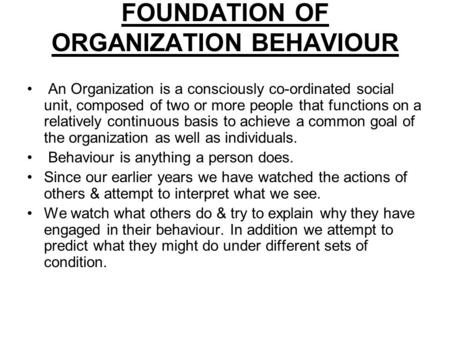 FOUNDATION OF ORGANIZATION BEHAVIOUR An Organization is a consciously co-ordinated social unit, composed of two or more people that functions on a relatively.