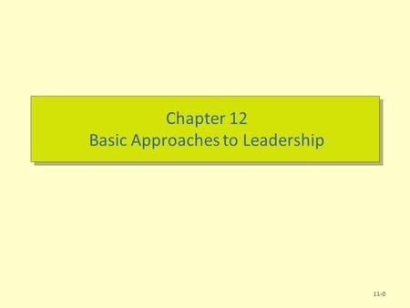 Chapter 12 Basic Approaches to Leadership 11-0. Chapter Learning Objectives  After studying this chapter, you should be able to: –Define leadership and.