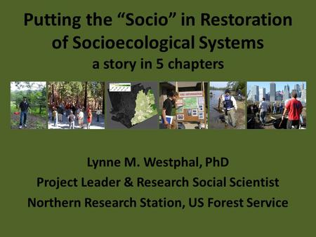 "Putting the ""Socio"" in Restoration of Socioecological Systems a story in 5 chapters Lynne M. Westphal, PhD Project Leader & Research Social Scientist Northern."