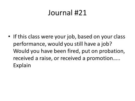 Journal #21 If this class were your job, based on your class performance, would you still have a job? Would you have been fired, put on probation, received.