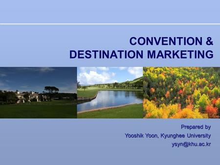 CONVENTION & DESTINATION MARKETING Prepared by Yooshik Yoon, Kyunghee University
